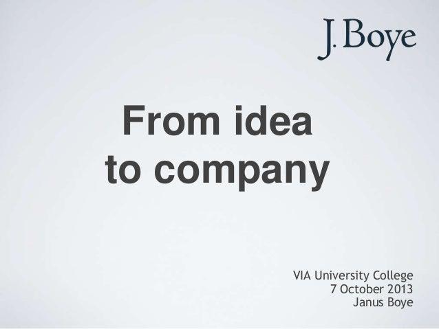 From idea to company VIA University College 7 October 2013 Janus Boye