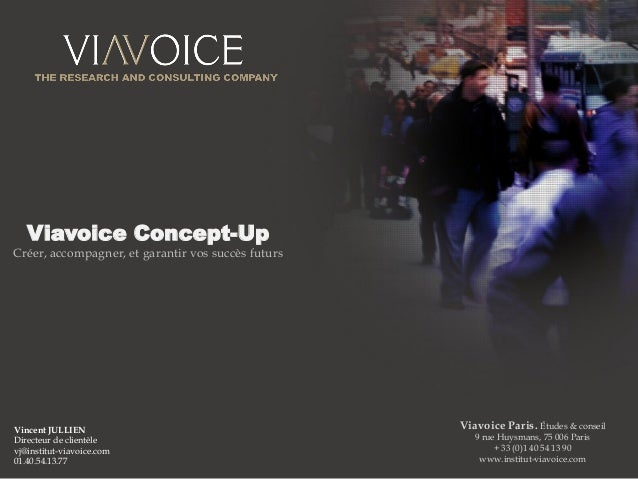 1 Viavoice Concept-Up Créer, accompagner, et garantir vos succès futurs Viavoice Paris. Études & conseil 9 rue Huysmans, 7...