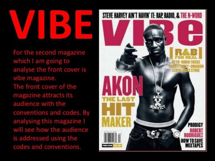VIBEFor the second magazinewhich I am going toanalyse the front cover isvibe magazine.The front cover of themagazine attra...
