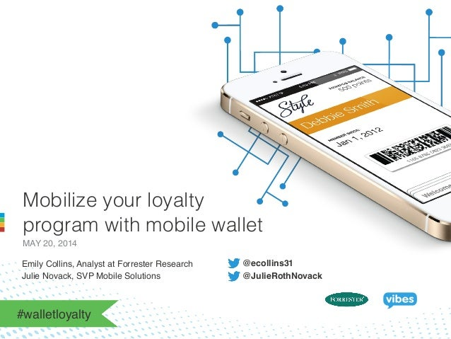 Mobilize your loyalty program with mobile wallet MAY 20, 2014! Emily Collins, Analyst at Forrester Research ! !! Julie Nov...