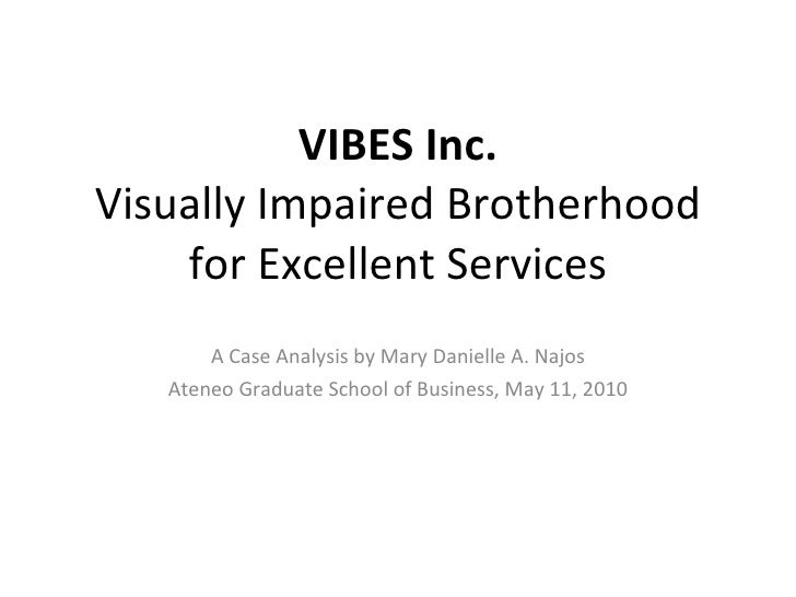VIBES Inc. Visually Impaired Brotherhood for Excellent Services A Case Analysis by Mary Danielle A. Najos Ateneo Graduate ...