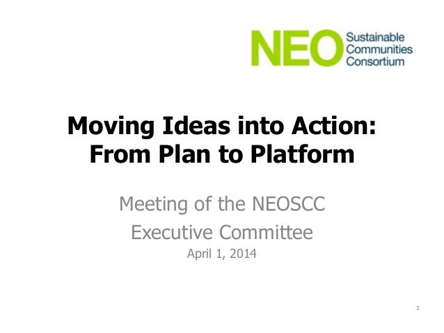 Moving Ideas into Action: From Plan to Platform Meeting of the NEOSCC Executive Committee April 1, 2014 1