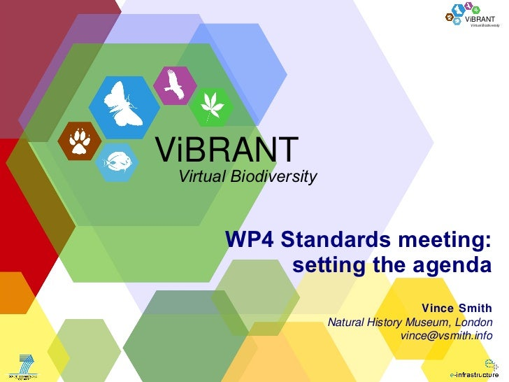 WP4 Standards meeting: setting the agenda Vince Smith Natural History Museum, London [email_address] ViBRANT Virtual Biodi...