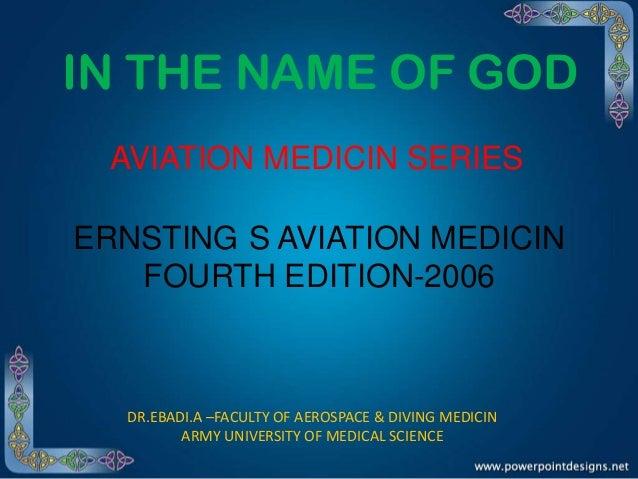 IN THE NAME OF GOD AVIATION MEDICIN SERIES ERNSTING S AVIATION MEDICIN FOURTH EDITION-2006  DR.EBADI.A –FACULTY OF AEROSPA...