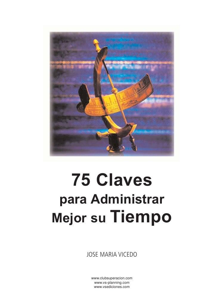 75 Claves para AdministrarMejor su Tiempo    JOSE MARIA VICEDO     www.clubsuperacion.com      www.vs-planning.com      ww...