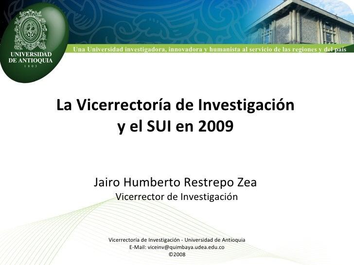 La Vicerrectoría de Investigación y el SUI en 2009 Jairo Humberto Restrepo Zea Vicerrector de Investigación Vicerrectoría ...