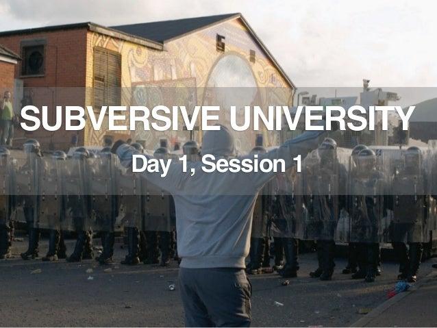 SUBVERSIVE UNIVERSITY     Day 1, Session 1