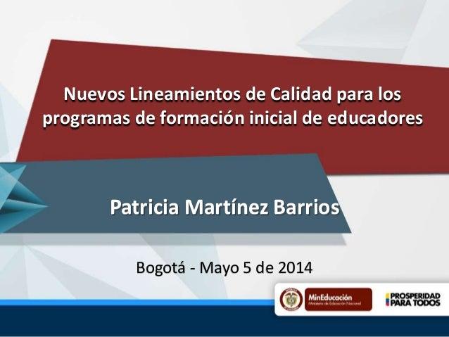 Nuevos Lineamientos de Calidad para los programas de formación inicial de educadores Patricia Martínez Barrios Bogotá - Ma...