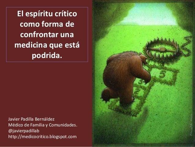 El espíritu crítico   como forma de   confrontar una  medicina que está       podrida.Javier Padilla BernáldezMédico de Fa...