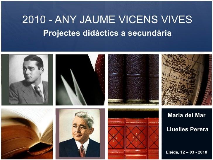 2010 - ANY JAUME VICENS VIVES Projectes didàctics a secundària Maria del Mar Lluelles Perera Lleida, 12 – 03 - 2010