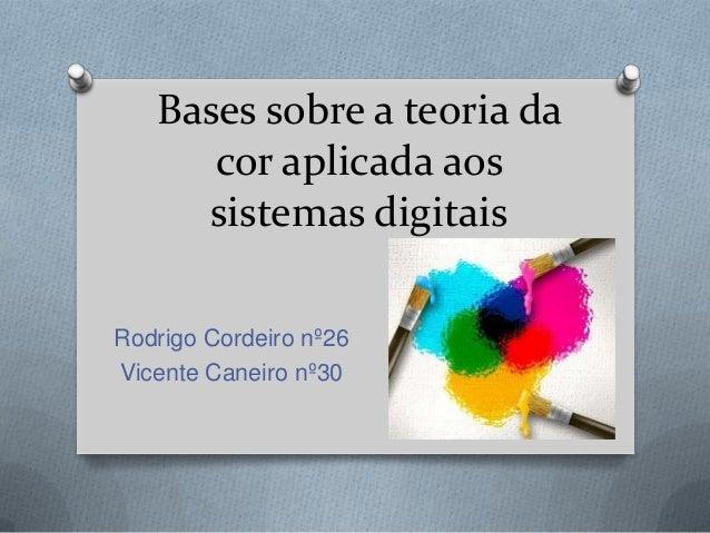 Bases sobre a teoria da cor aplicada aos sistemas digitais Rodrigo Cordeiro nº26 Vicente Caneiro nº30