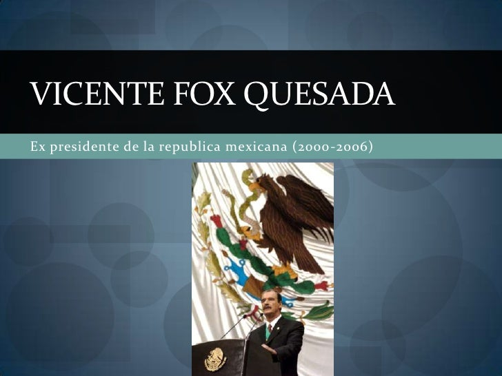 Ex presidente de la republica mexicana (2000-2006)<br />Vicente fox quesada<br />