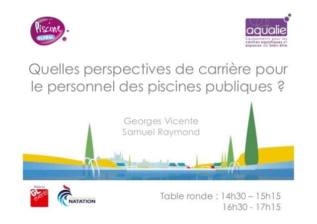 Quelles perspectives de carrière pour le personnel des piscines publiques ? Table ronde : 14h30 – 15h15 16h30 - 17h15 Geor...