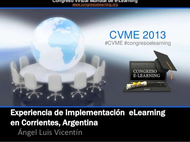 Experiencia de Implementación eLearning en Corrientes, Argentina Ángel Luis Vicentín CVME 2013 #CVME #congresoelearning Co...