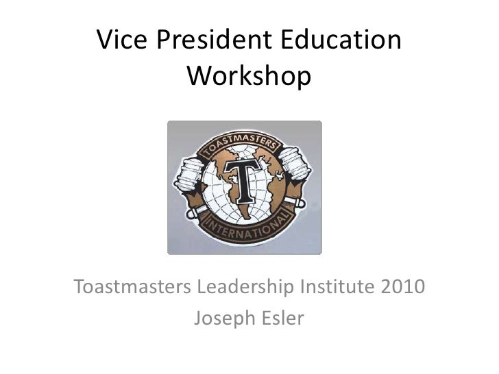 Vice President Education Workshop<br />Toastmasters Leadership Institute 2010<br />Joseph Esler<br />