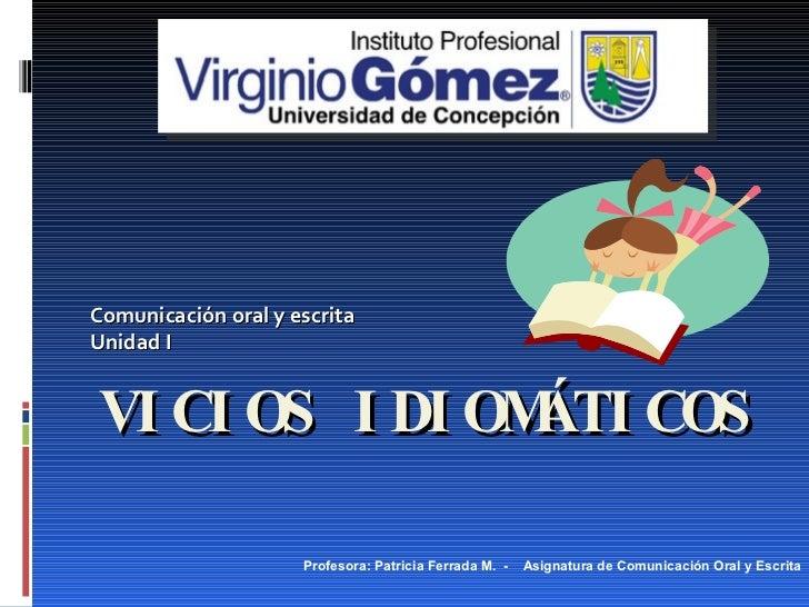 VICIOS IDIOMÁTICOS Comunicación oral y escrita Unidad I Profesora: Patricia Ferrada M.  -  Asignatura de Comunicación Oral...
