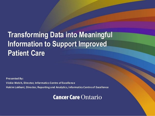 Transforming Data into Meaningful Information to Support Improved Patient Care Presented By: Vickie Welch, Director, Infor...