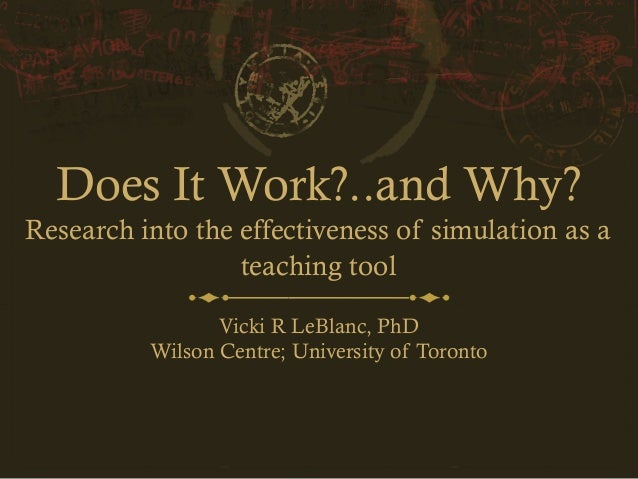 Does It Work?..and Why? Research into the effectiveness of simulation as a teaching tool Vicki R LeBlanc, PhD Wilson Centr...