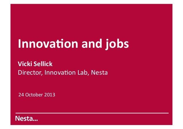 Innova&on  and  jobs   Vicki  Sellick   Director,  Innova.on  Lab,  Nesta   24  October  2013