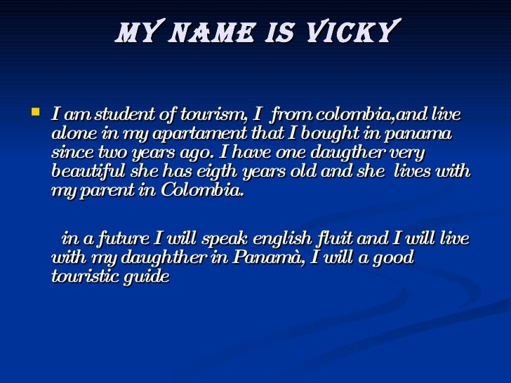 My name is vicky <ul><li>I am student of tourism, I  from colombia,and live alone in my apartament that I bought in panama...