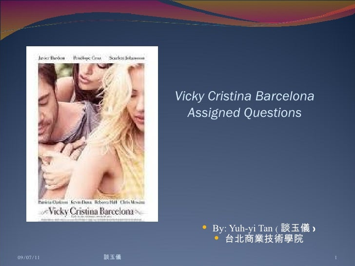 Vicky Cristina Barcelona Assigned Questions <ul><li>By: Yuh-yi Tan  ( 談玉儀 ) </li></ul><ul><li>台北商業技術學院 </li></ul>09/07/11 ...