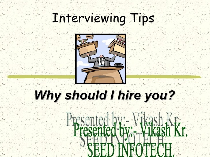 Interviewing Tips Why should I hire you? Presented by:- Vikash Kr. SEED INFOTECH.