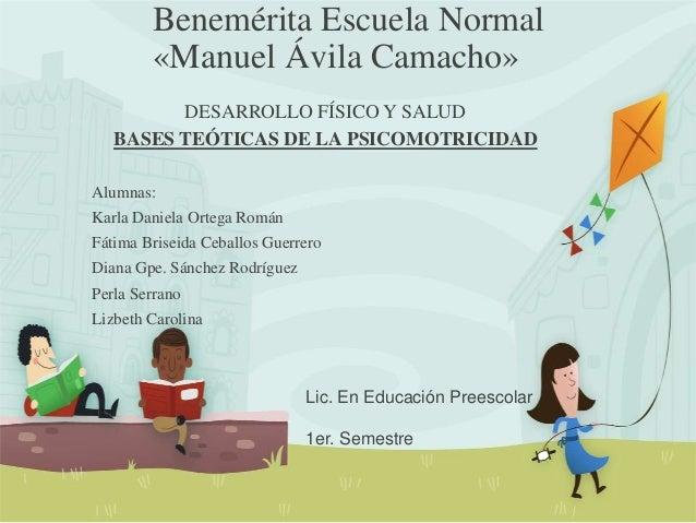 Benemérita Escuela Normal «Manuel Ávila Camacho» DESARROLLO FÍSICO Y SALUD BASES TEÓTICAS DE LA PSICOMOTRICIDAD Alumnas: K...