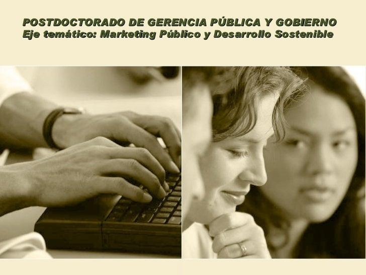 POSTDOCTORADO DE GERENCIA PÚBLICA Y GOBIERNO Eje temático: Marketing Público y Desarrollo Sostenible