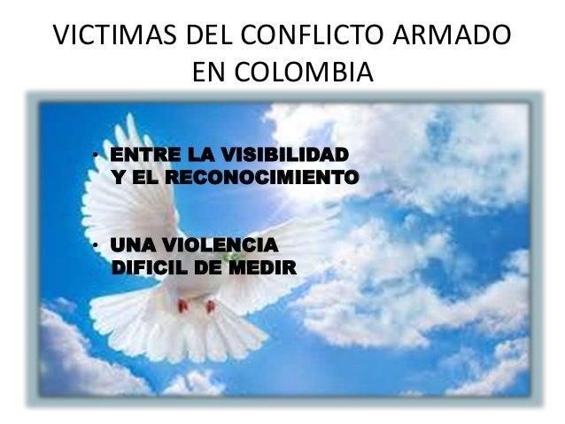 VICTIMAS DEL CONFLICTO ARMADO  EN COLOMBIA  • ENTRE LA VISIBILIDAD  Y EL RECONOCIMIENTO  • UNA VIOLENCIA  DIFICIL DE MEDIR