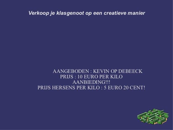 Verkoop je klasgenoot op een creatieve manier AANGEBODEN : KEVIN OP DEBEECK PRIJS : 10 EURO PER KILO AANBIEDING!!! PRIJS H...