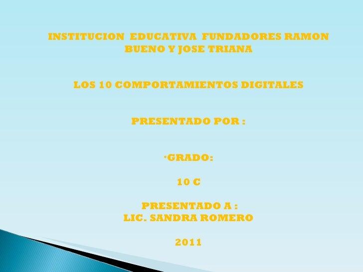 <ul><li>INSTITUCION  EDUCATIVA  FUNDADORES RAMON BUENO Y JOSE TRIANA </li></ul><ul><li>LOS 10 COMPORTAMIENTOS DIGITALES </...