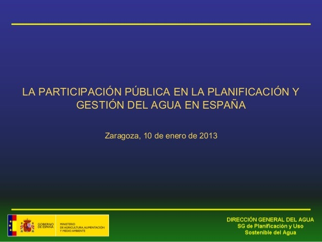 LA PARTICIPACIÓN PÚBLICA EN LA PLANIFICACIÓN Y         GESTIÓN DEL AGUA EN ESPAÑA             Zaragoza, 10 de enero de 2013