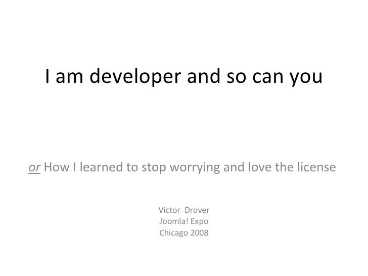 or  How I learned to stop worrying and love the license  I am developer and so can you Victor  Drover Joomla! Expo Chicago...