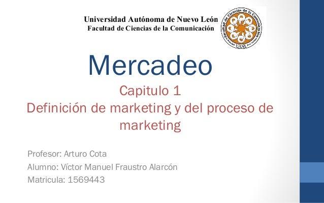 Mercadeo Capitulo 1 Definición de marketing y del proceso de marketing Profesor: Arturo Cota Alumno: Víctor Manuel Fraustr...