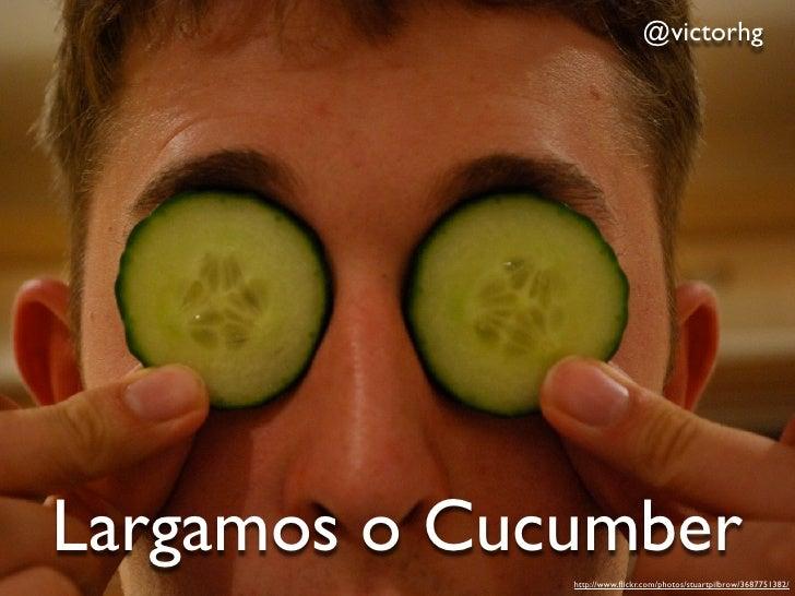 @victorhgLargamos o Cucumber              http://www.flickr.com/photos/stuartpilbrow/3687751382/