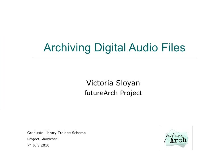 Archiving Digital Audio Files Victoria Sloyan futureArch Project Graduate Library Trainee Scheme Project Showcase 7 th  Ju...