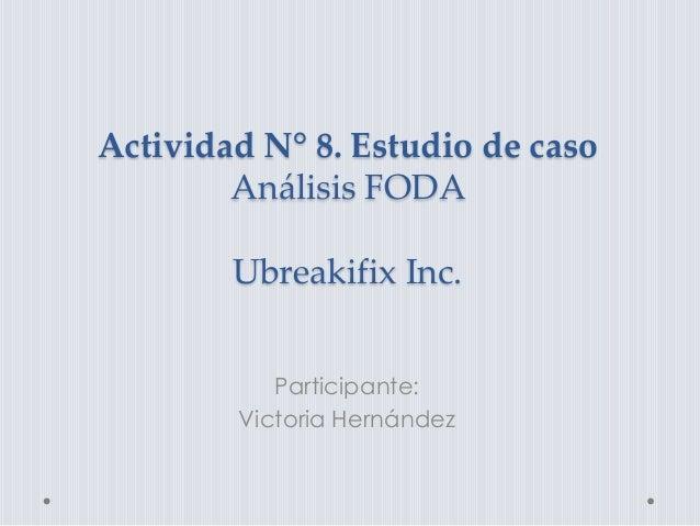 Actividad N° 8. Estudio de caso Análisis FODA Ubreakifix Inc. Participante: Victoria Hernández