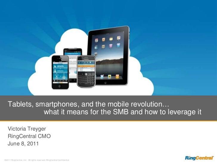 Victoria Treyger<br />RingCentral CMO<br />June 8, 2011<br />Tablets, smartphones, and the mobile revolution…             ...