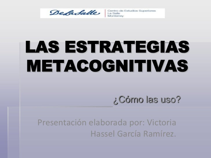 LAS ESTRATEGIAS METACOGNITIVAS<br />¿Cómo las uso?<br />Presentación elaborada por: Victoria Hassel García Ramírez.<br />