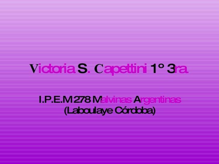 V ictoria  S .   C apettini  1º 3 ra . I.P.E.M 278 M alvinas  A rgentinas  (Laboulaye Córdoba)