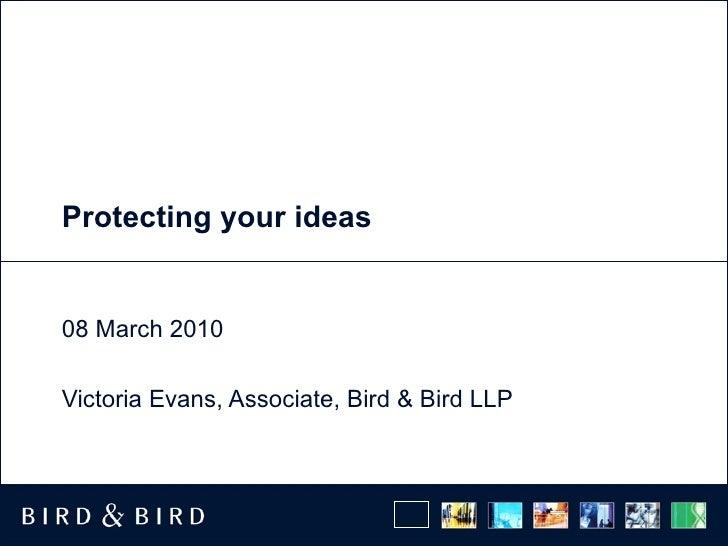 Protecting your ideas  08 March 2010 Victoria Evans, Associate, Bird & Bird LLP