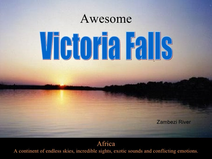 Africa A continent of endless skies, incredible sights, exotic sounds and conflicting emotions. Victoria Falls Awesome Zam...