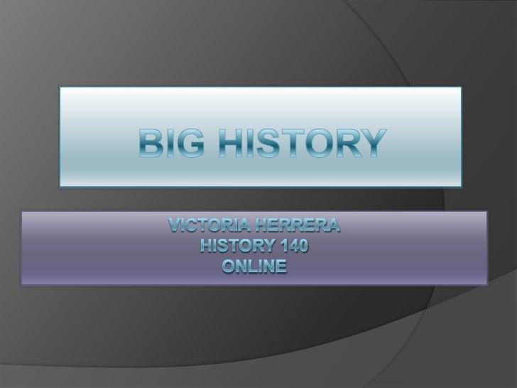 BIG HISTORY<br />Victoria HerreraHistory 140online<br />