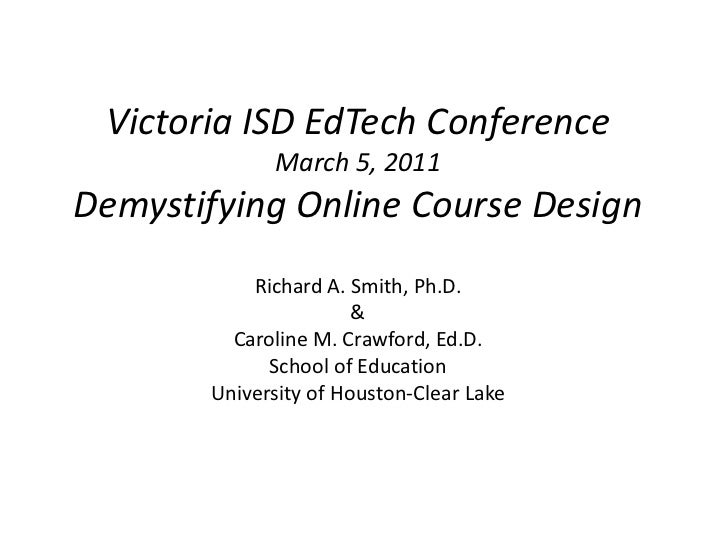 Victoria ISD EdTech Conference             March 5, 2011Demystifying Online Course Design           Richard A. Smith, Ph.D...