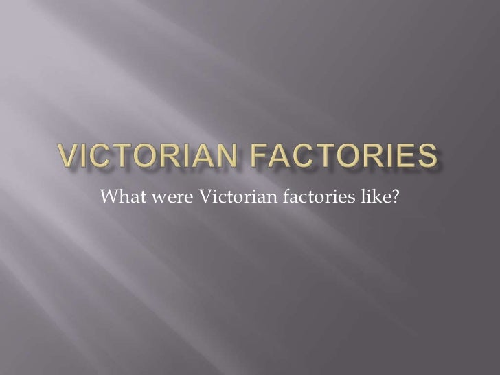 Victorian factories<br />What were Victorian factories like?<br />