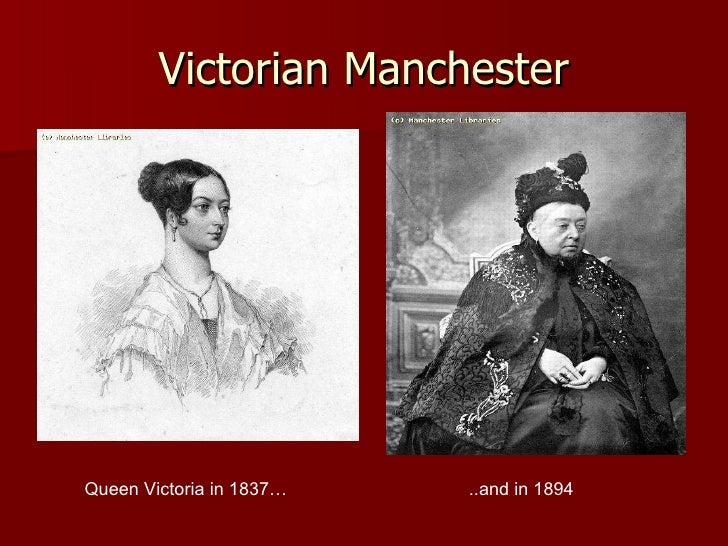 Victorian Manchester Queen Victoria in 1837… ..and in 1894