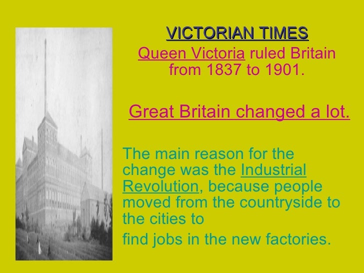 VICTORIAN TIMES Queen Victoria  ruled Britain from 1837 to 1901. Great Britain changed a lot. The main reason for the chan...