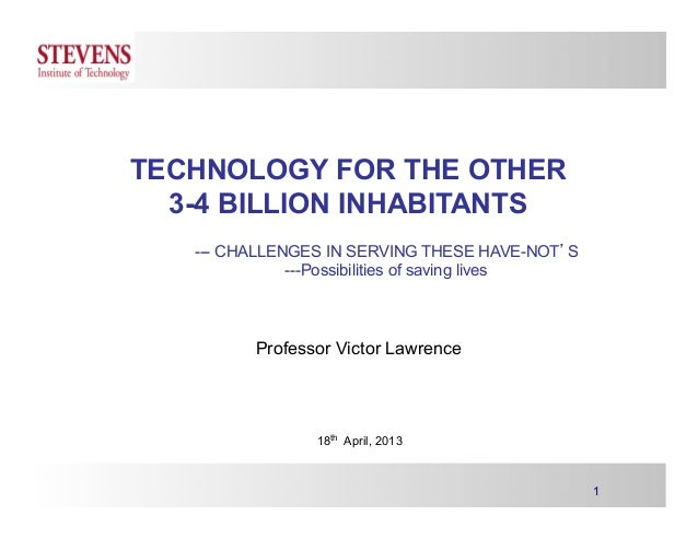 1 TECHNOLOGY FOR THE OTHER 3-4 BILLION INHABITANTS --- CHALLENGES IN SERVING THESE HAVE-NOT'S ---Possibilities of saving l...