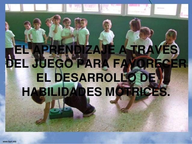 EL APRENDIZAJE A TRAVÉSDEL JUEGO PARA FAVORECER     EL DESARROLLO DE  HABILIDADES MOTRICES.         :
