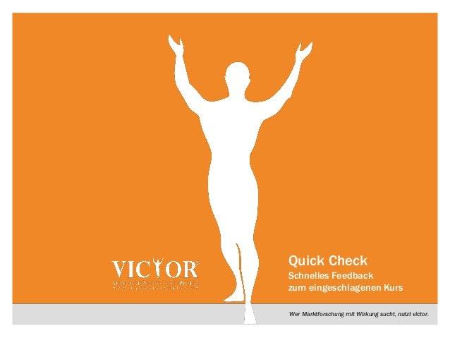 Wer Marktforschung mit Wirkung sucht, nutzt victor.Quick CheckSchnelles Feedbackzum eingeschlagenen Kurs